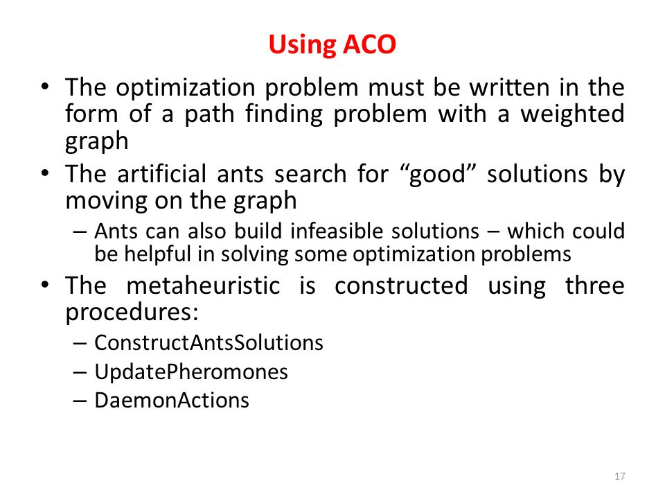 """Using ACO The optimization problem must be written in the form of a path finding problem with a weighted graph The artificial ants search for """"good"""" s"""