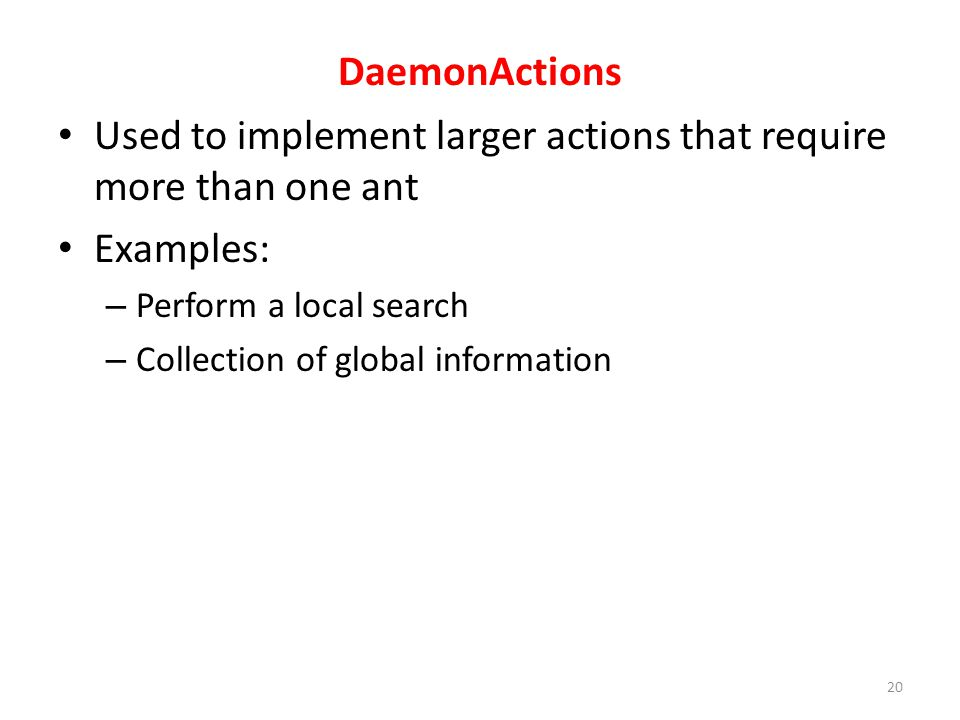 DaemonActions Used to implement larger actions that require more than one ant Examples: – Perform a local search – Collection of global information 20