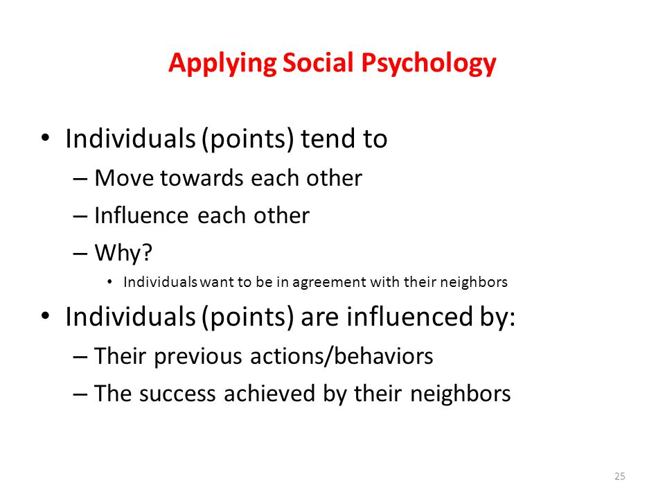 Applying Social Psychology Individuals (points) tend to – Move towards each other – Influence each other – Why? Individuals want to be in agreement wi