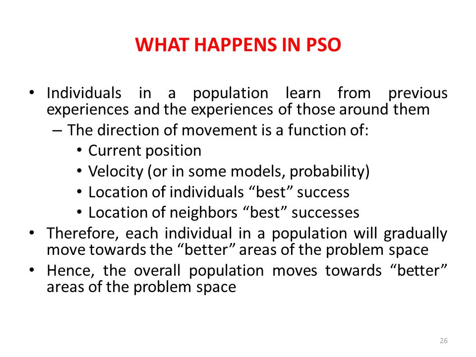 WHAT HAPPENS IN PSO Individuals in a population learn from previous experiences and the experiences of those around them – The direction of movement i