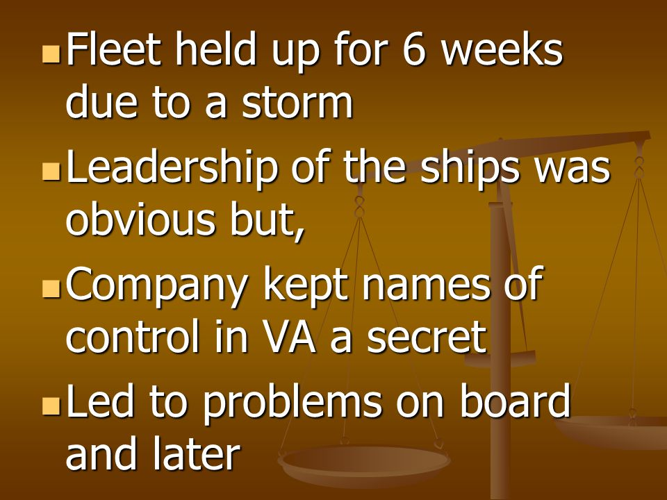 Fleet held up for 6 weeks due to a storm Fleet held up for 6 weeks due to a storm Leadership of the ships was obvious but, Leadership of the ships was obvious but, Company kept names of control in VA a secret Company kept names of control in VA a secret Led to problems on board and later Led to problems on board and later