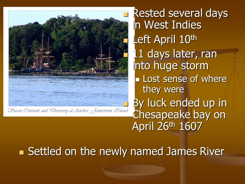 Rested several days in West Indies Left April 10 th 11 days later, ran into huge storm Lost sense of where they were By luck ended up in Chesapeake bay on April 26 th 1607 Settled on the newly named James River