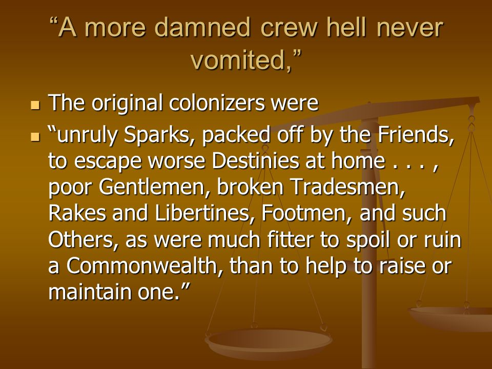 A more damned crew hell never vomited, The original colonizers were The original colonizers were unruly Sparks, packed off by the Friends, to escape worse Destinies at home..., poor Gentlemen, broken Tradesmen, Rakes and Libertines, Footmen, and such Others, as were much fitter to spoil or ruin a Commonwealth, than to help to raise or maintain one. unruly Sparks, packed off by the Friends, to escape worse Destinies at home..., poor Gentlemen, broken Tradesmen, Rakes and Libertines, Footmen, and such Others, as were much fitter to spoil or ruin a Commonwealth, than to help to raise or maintain one.