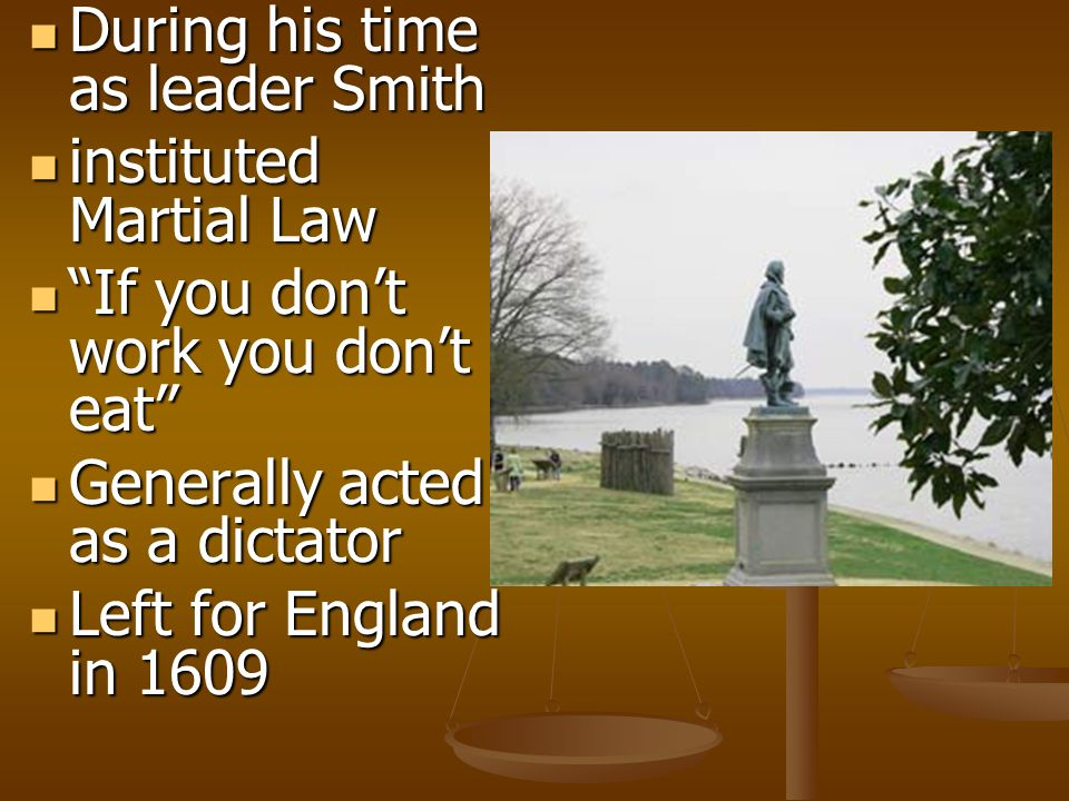 During his time as leader Smith During his time as leader Smith instituted Martial Law instituted Martial Law If you don't work you don't eat If you don't work you don't eat Generally acted as a dictator Generally acted as a dictator Left for England in 1609 Left for England in 1609