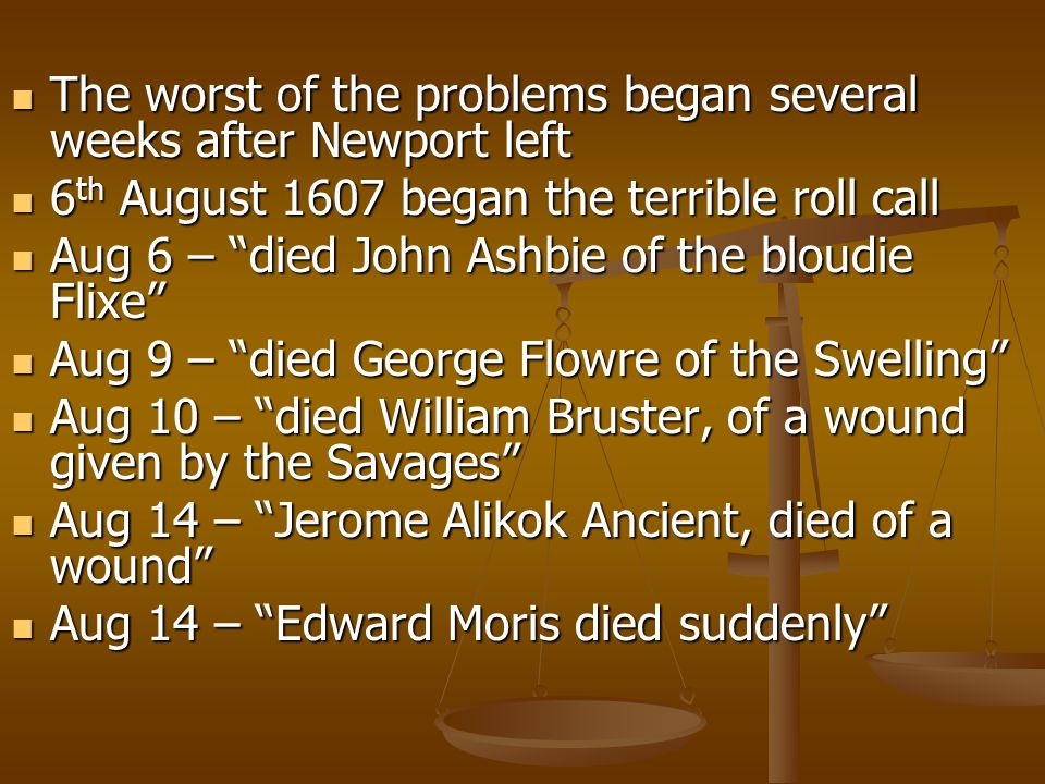 The worst of the problems began several weeks after Newport left The worst of the problems began several weeks after Newport left 6 th August 1607 began the terrible roll call 6 th August 1607 began the terrible roll call Aug 6 – died John Ashbie of the bloudie Flixe Aug 6 – died John Ashbie of the bloudie Flixe Aug 9 – died George Flowre of the Swelling Aug 9 – died George Flowre of the Swelling Aug 10 – died William Bruster, of a wound given by the Savages Aug 10 – died William Bruster, of a wound given by the Savages Aug 14 – Jerome Alikok Ancient, died of a wound Aug 14 – Jerome Alikok Ancient, died of a wound Aug 14 – Edward Moris died suddenly Aug 14 – Edward Moris died suddenly