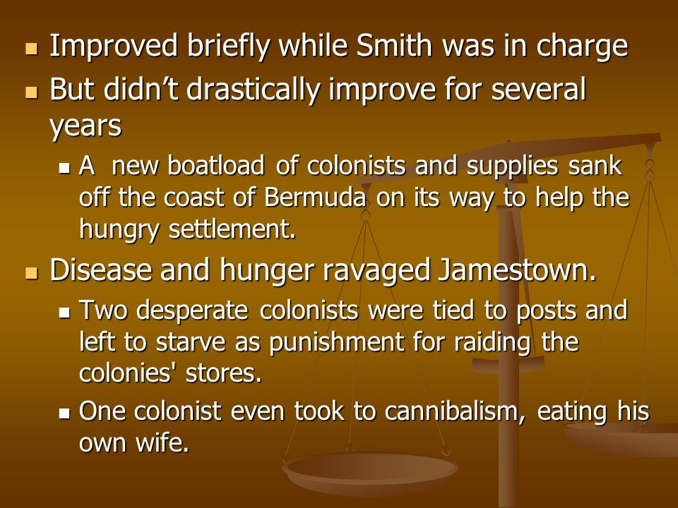 Improved briefly while Smith was in charge Improved briefly while Smith was in charge But didn't drastically improve for several years But didn't drastically improve for several years A new boatload of colonists and supplies sank off the coast of Bermuda on its way to help the hungry settlement.