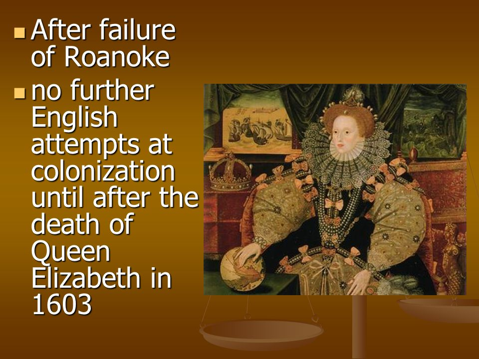 After failure of Roanoke After failure of Roanoke no further English attempts at colonization until after the death of Queen Elizabeth in 1603 no further English attempts at colonization until after the death of Queen Elizabeth in 1603