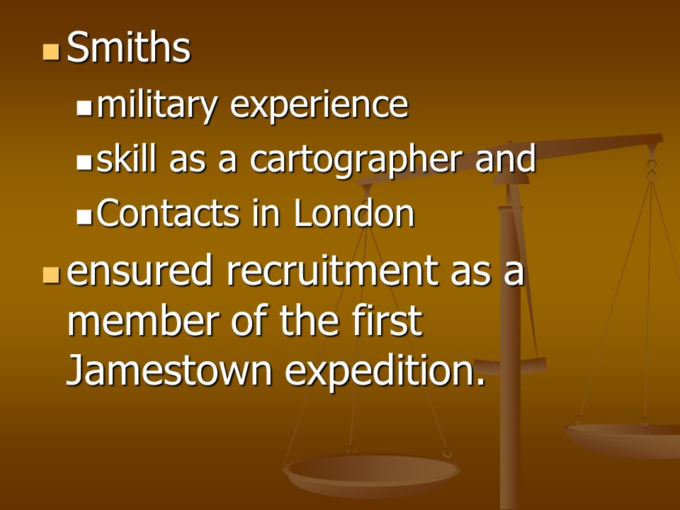 Smiths Smiths military experience military experience skill as a cartographer and skill as a cartographer and Contacts in London Contacts in London ensured recruitment as a member of the first Jamestown expedition.