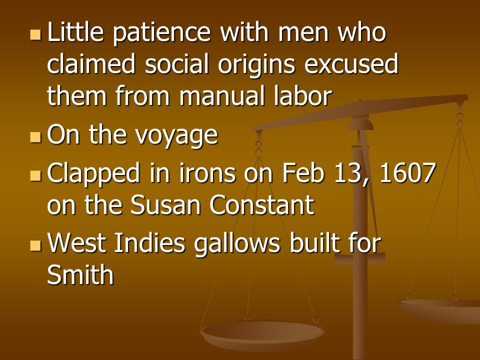 Little patience with men who claimed social origins excused them from manual labor Little patience with men who claimed social origins excused them from manual labor On the voyage On the voyage Clapped in irons on Feb 13, 1607 on the Susan Constant Clapped in irons on Feb 13, 1607 on the Susan Constant West Indies gallows built for Smith West Indies gallows built for Smith