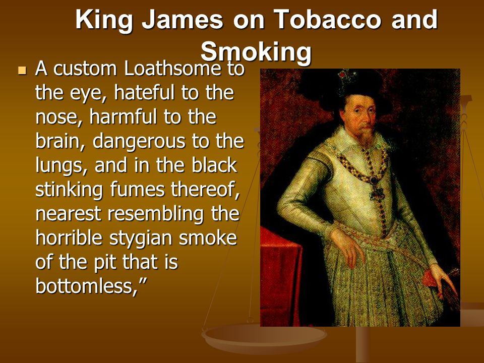 King James on Tobacco and Smoking A custom Loathsome to the eye, hateful to the nose, harmful to the brain, dangerous to the lungs, and in the black stinking fumes thereof, nearest resembling the horrible stygian smoke of the pit that is bottomless, A custom Loathsome to the eye, hateful to the nose, harmful to the brain, dangerous to the lungs, and in the black stinking fumes thereof, nearest resembling the horrible stygian smoke of the pit that is bottomless,