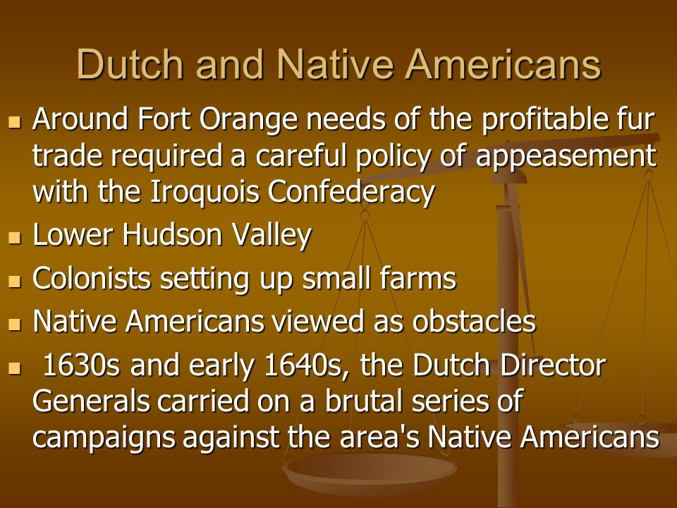 Dutch and Native Americans Around Fort Orange needs of the profitable fur trade required a careful policy of appeasement with the Iroquois Confederacy Around Fort Orange needs of the profitable fur trade required a careful policy of appeasement with the Iroquois Confederacy Lower Hudson Valley Lower Hudson Valley Colonists setting up small farms Colonists setting up small farms Native Americans viewed as obstacles Native Americans viewed as obstacles 1630s and early 1640s, the Dutch Director Generals carried on a brutal series of campaigns against the area s Native Americans 1630s and early 1640s, the Dutch Director Generals carried on a brutal series of campaigns against the area s Native Americans