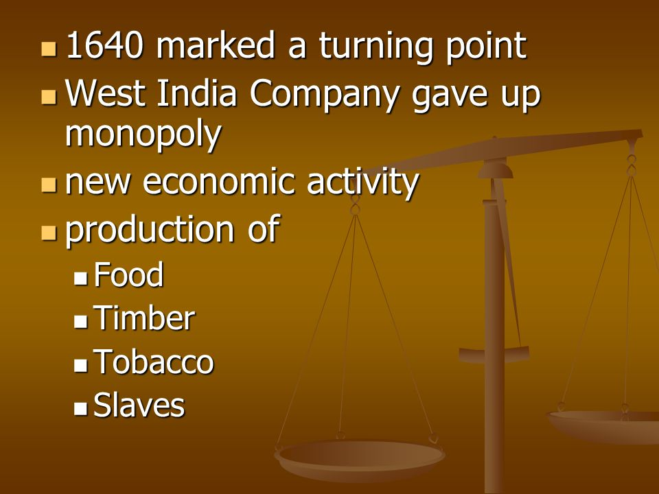 1640 marked a turning point 1640 marked a turning point West India Company gave up monopoly West India Company gave up monopoly new economic activity new economic activity production of production of Food Food Timber Timber Tobacco Tobacco Slaves Slaves