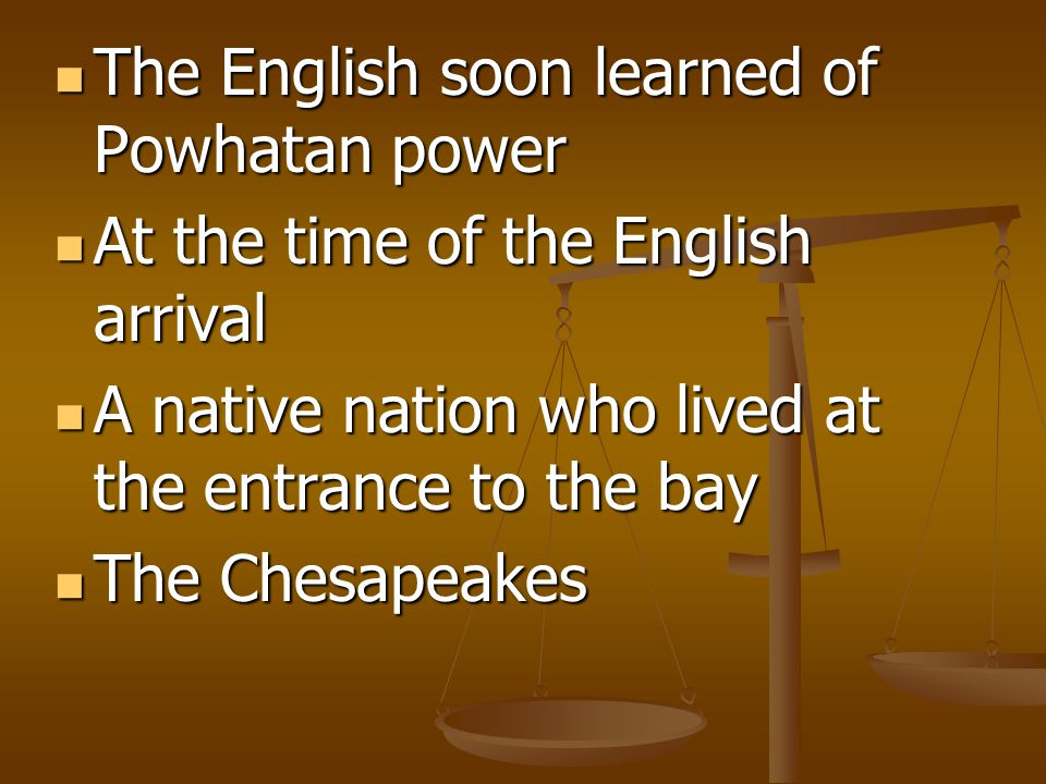 The English soon learned of Powhatan power The English soon learned of Powhatan power At the time of the English arrival At the time of the English arrival A native nation who lived at the entrance to the bay A native nation who lived at the entrance to the bay The Chesapeakes The Chesapeakes
