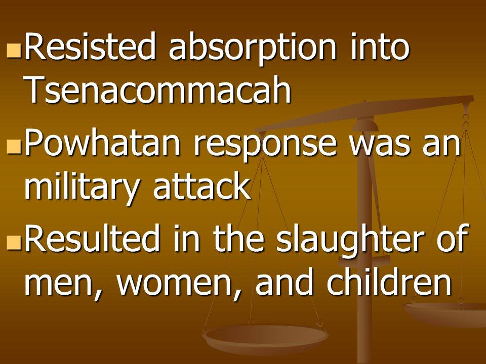 Resisted absorption into Tsenacommacah Resisted absorption into Tsenacommacah Powhatan response was an military attack Powhatan response was an military attack Resulted in the slaughter of men, women, and children Resulted in the slaughter of men, women, and children