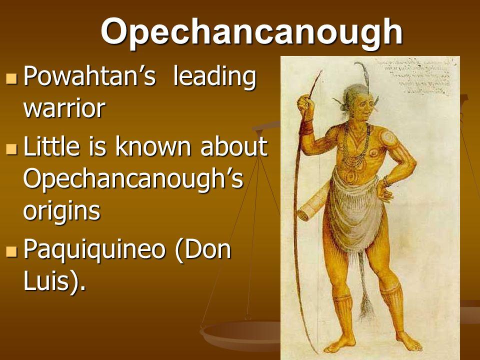 Opechancanough Powahtan's leading warrior Powahtan's leading warrior Little is known about Opechancanough's origins Little is known about Opechancanough's origins Paquiquineo (Don Luis).