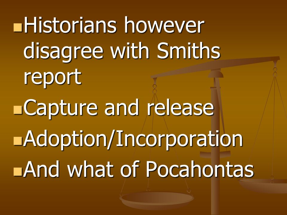Historians however disagree with Smiths report Historians however disagree with Smiths report Capture and release Capture and release Adoption/Incorporation Adoption/Incorporation And what of Pocahontas And what of Pocahontas