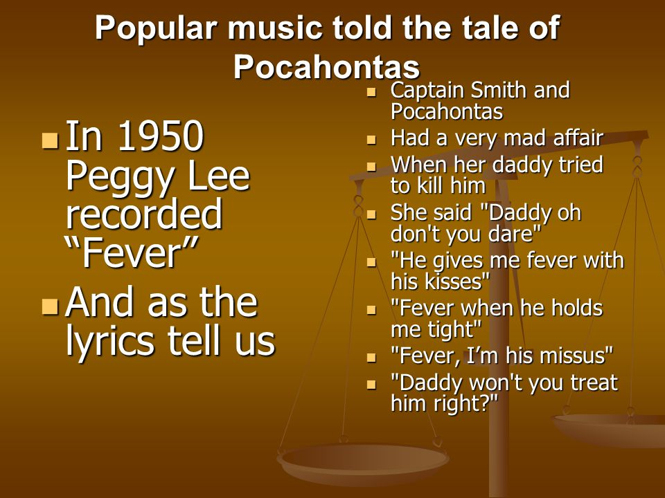 Popular music told the tale of Pocahontas In 1950 Peggy Lee recorded Fever In 1950 Peggy Lee recorded Fever And as the lyrics tell us And as the lyrics tell us Captain Smith and Pocahontas Had a very mad affair When her daddy tried to kill him She said Daddy oh don t you dare He gives me fever with his kisses Fever when he holds me tight Fever, I'm his missus Daddy won t you treat him right