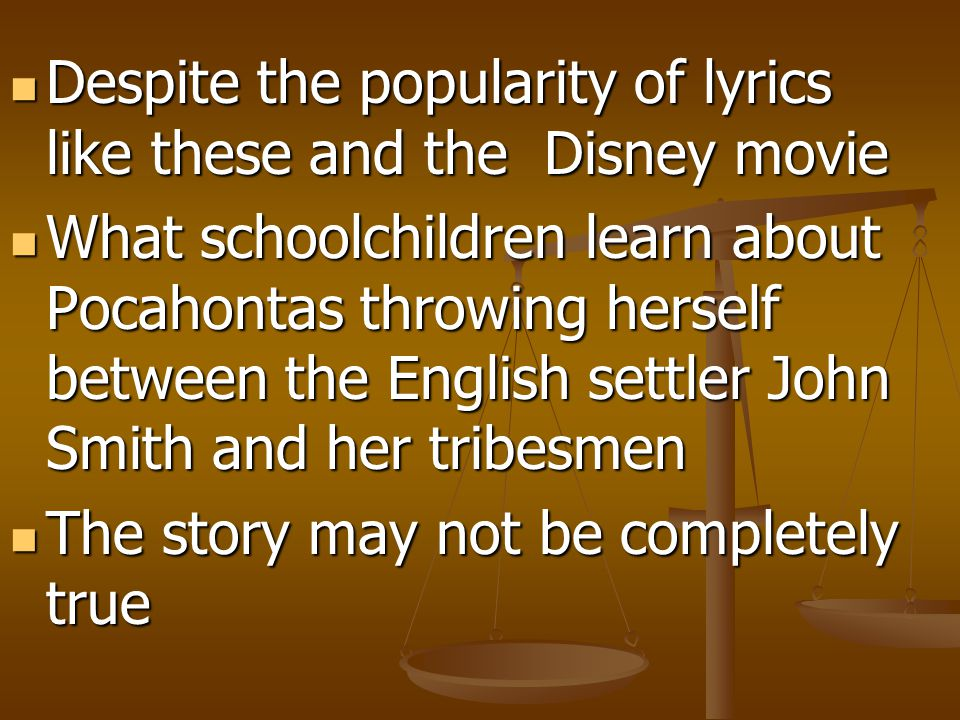 Despite the popularity of lyrics like these and the Disney movie Despite the popularity of lyrics like these and the Disney movie What schoolchildren learn about Pocahontas throwing herself between the English settler John Smith and her tribesmen What schoolchildren learn about Pocahontas throwing herself between the English settler John Smith and her tribesmen The story may not be completely true The story may not be completely true