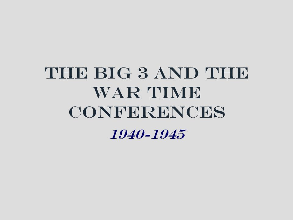 The Big 3 and the War Time Conferences 1940-1945