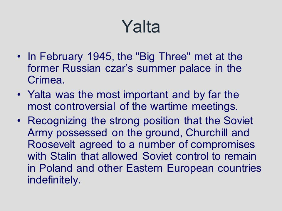 Yalta In February 1945, the Big Three met at the former Russian czar's summer palace in the Crimea.