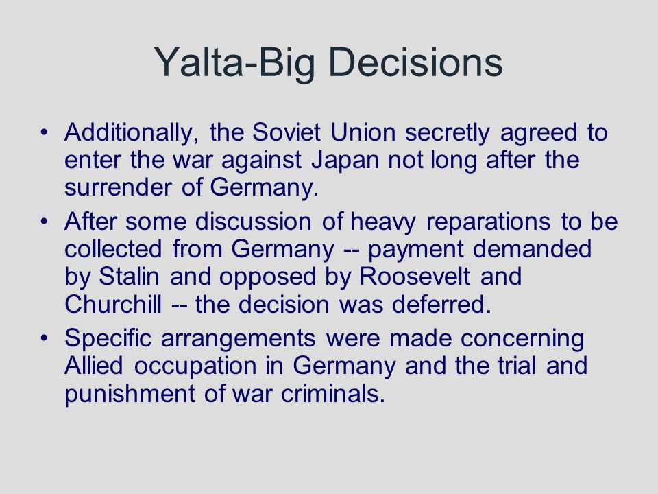 Yalta-Big Decisions Additionally, the Soviet Union secretly agreed to enter the war against Japan not long after the surrender of Germany.