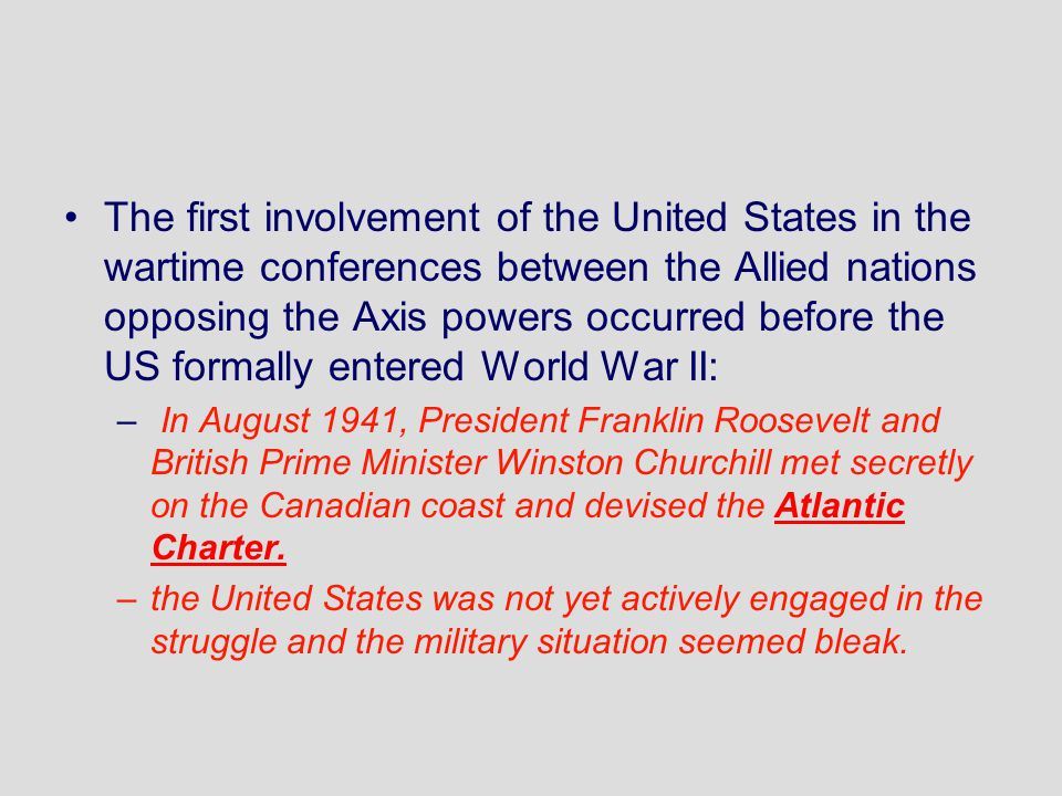 The first involvement of the United States in the wartime conferences between the Allied nations opposing the Axis powers occurred before the US formally entered World War II: – In August 1941, President Franklin Roosevelt and British Prime Minister Winston Churchill met secretly on the Canadian coast and devised the Atlantic Charter.