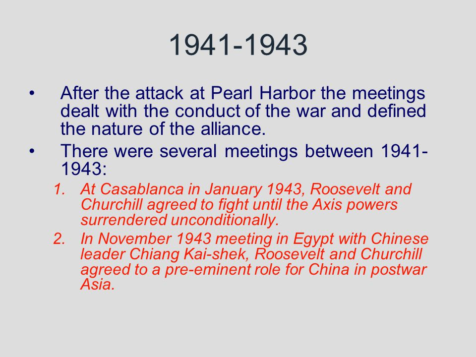 1941-1943 After the attack at Pearl Harbor the meetings dealt with the conduct of the war and defined the nature of the alliance.
