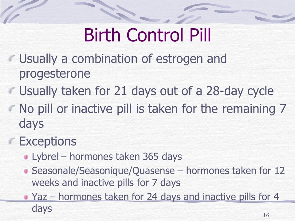 16 Birth Control Pill Usually a combination of estrogen and progesterone Usually taken for 21 days out of a 28-day cycle No pill or inactive pill is t