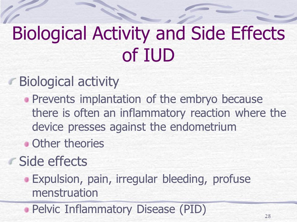28 Biological Activity and Side Effects of IUD Biological activity Prevents implantation of the embryo because there is often an inflammatory reaction where the device presses against the endometrium Other theories Side effects Expulsion, pain, irregular bleeding, profuse menstruation Pelvic Inflammatory Disease (PID)