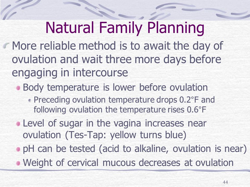 Natural Family Planning More reliable method is to await the day of ovulation and wait three more days before engaging in intercourse Body temperature is lower before ovulation Preceding ovulation temperature drops 0.2°F and following ovulation the temperature rises 0.6°F Level of sugar in the vagina increases near ovulation (Tes-Tap: yellow turns blue) pH can be tested (acid to alkaline, ovulation is near) Weight of cervical mucous decreases at ovulation 44