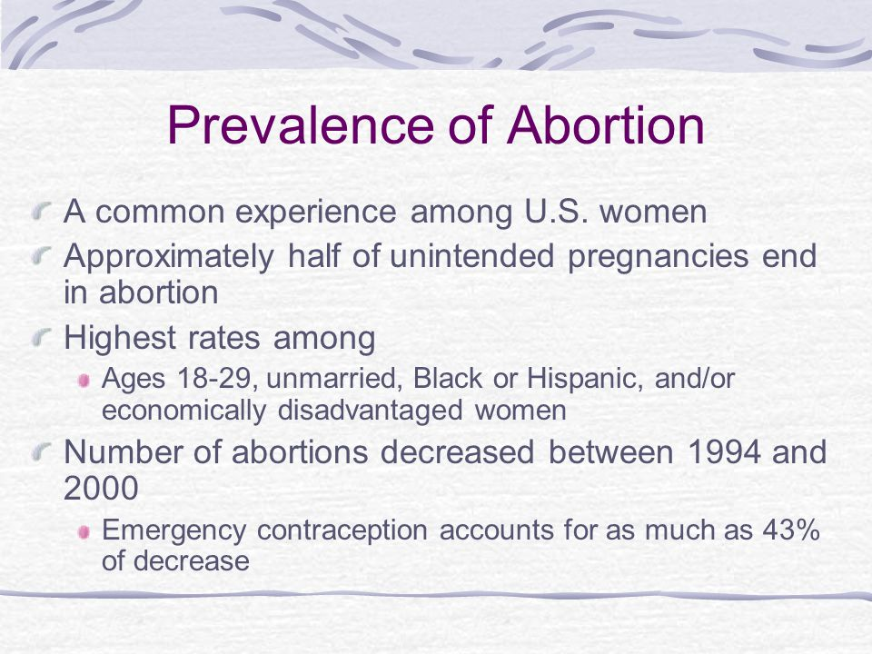 Prevalence of Abortion A common experience among U.S. women Approximately half of unintended pregnancies end in abortion Highest rates among Ages 18-2