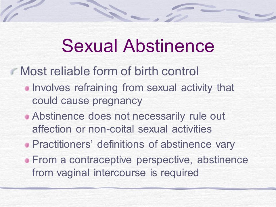 Sexual Abstinence Most reliable form of birth control Involves refraining from sexual activity that could cause pregnancy Abstinence does not necessarily rule out affection or non-coital sexual activities Practitioners' definitions of abstinence vary From a contraceptive perspective, abstinence from vaginal intercourse is required