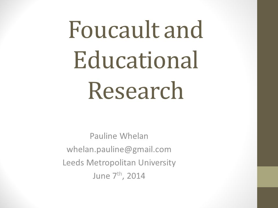 Foucault and Educational Research Pauline Whelan whelan.pauline@gmail.com Leeds Metropolitan University June 7 th, 2014