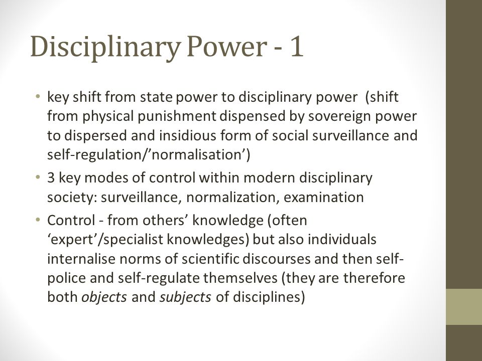 Disciplinary Power - 1 key shift from state power to disciplinary power (shift from physical punishment dispensed by sovereign power to dispersed and insidious form of social surveillance and self-regulation/'normalisation') 3 key modes of control within modern disciplinary society: surveillance, normalization, examination Control - from others' knowledge (often 'expert'/specialist knowledges) but also individuals internalise norms of scientific discourses and then self- police and self-regulate themselves (they are therefore both objects and subjects of disciplines)