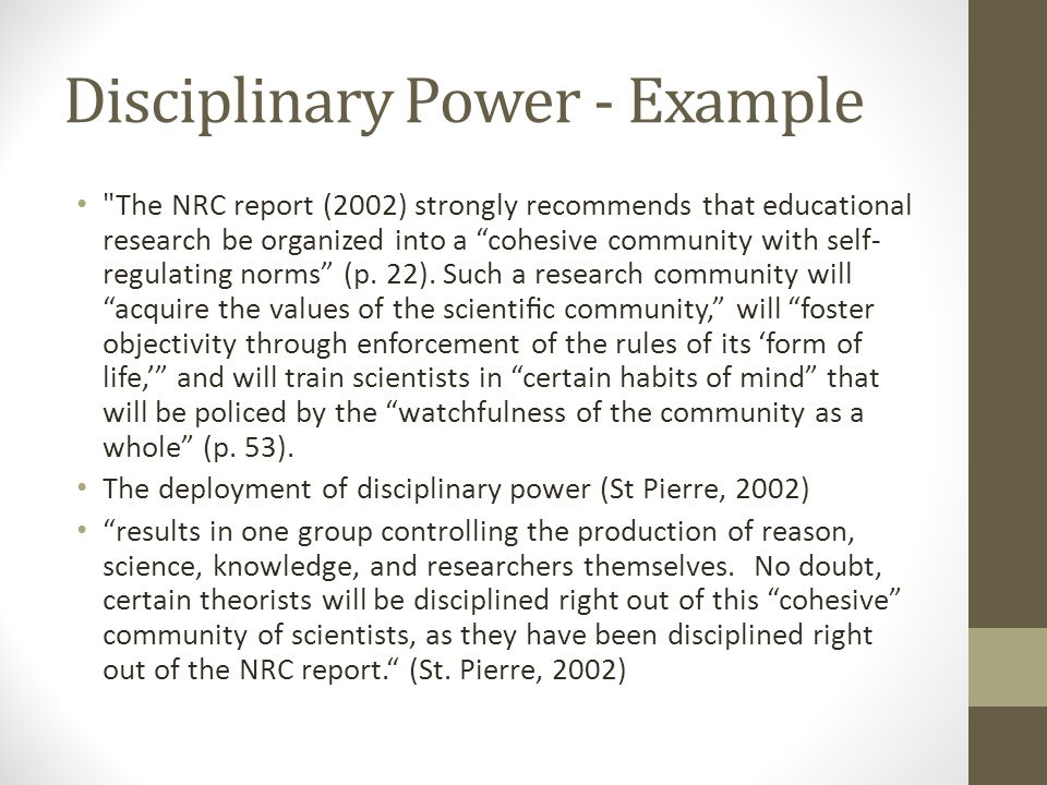 Disciplinary Power - Example The NRC report (2002) strongly recommends that educational research be organized into a cohesive community with self- regulating norms (p.