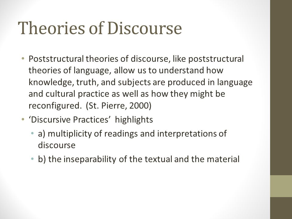 Theories of Discourse Poststructural theories of discourse, like poststructural theories of language, allow us to understand how knowledge, truth, and subjects are produced in language and cultural practice as well as how they might be reconfigured.