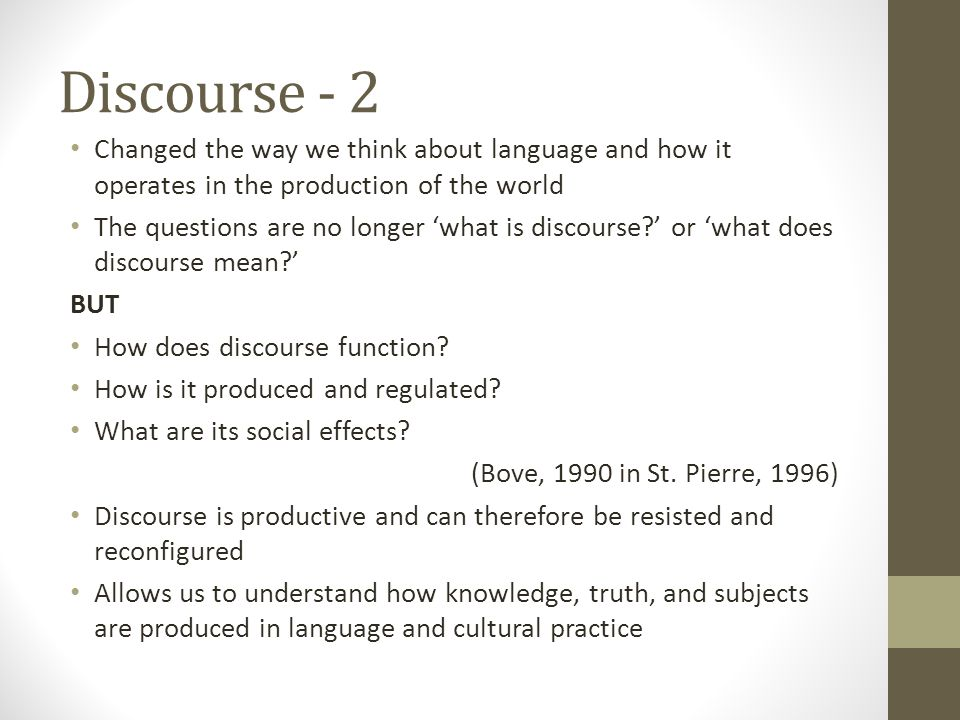 Discourse - 2 Changed the way we think about language and how it operates in the production of the world The questions are no longer 'what is discourse ' or 'what does discourse mean ' BUT How does discourse function.
