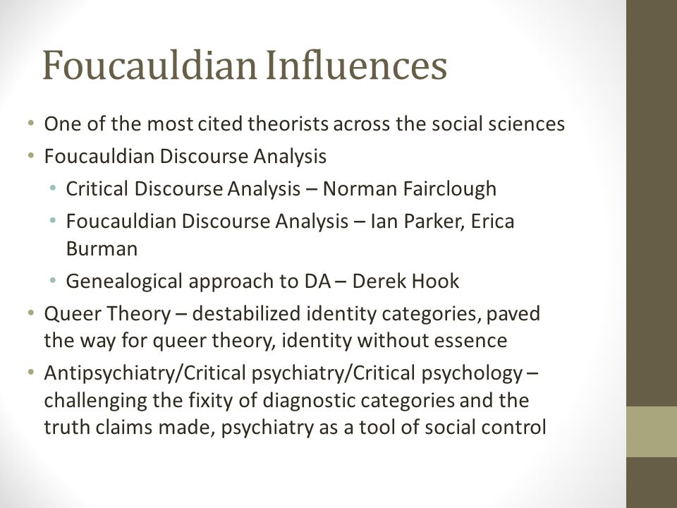 Foucauldian Influences One of the most cited theorists across the social sciences Foucauldian Discourse Analysis Critical Discourse Analysis – Norman Fairclough Foucauldian Discourse Analysis – Ian Parker, Erica Burman Genealogical approach to DA – Derek Hook Queer Theory – destabilized identity categories, paved the way for queer theory, identity without essence Antipsychiatry/Critical psychiatry/Critical psychology – challenging the fixity of diagnostic categories and the truth claims made, psychiatry as a tool of social control