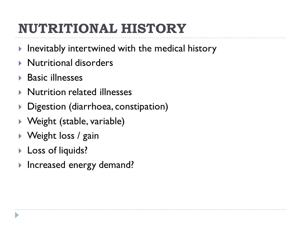 NUTRITIONAL HISTORY  Inevitably intertwined with the medical history  Nutritional disorders  Basic illnesses  Nutrition related illnesses  Digestion (diarrhoea, constipation)  Weight (stable, variable)  Weight loss / gain  Loss of liquids.