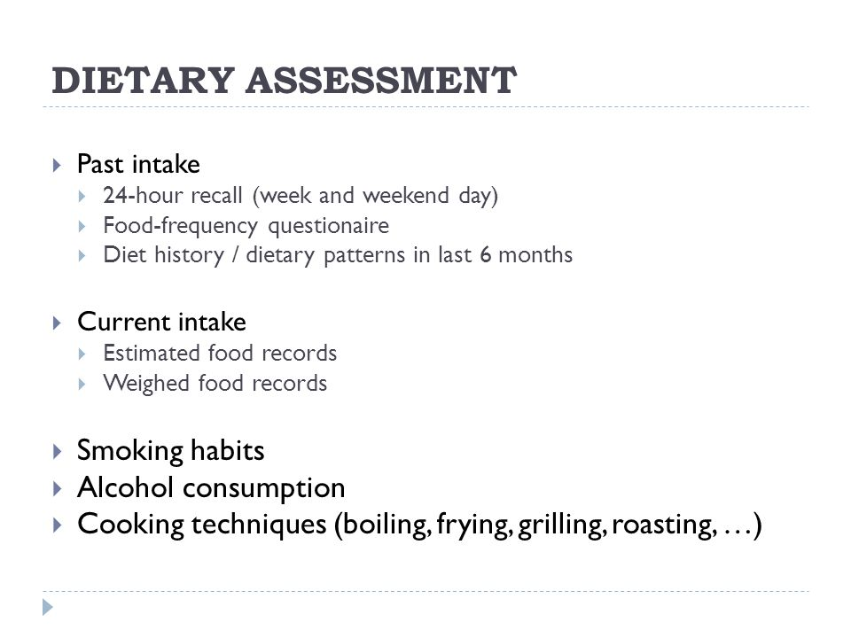 DIETARY ASSESSMENT  Past intake  24-hour recall (week and weekend day)  Food-frequency questionaire  Diet history / dietary patterns in last 6 months  Current intake  Estimated food records  Weighed food records  Smoking habits  Alcohol consumption  Cooking techniques (boiling, frying, grilling, roasting, …)