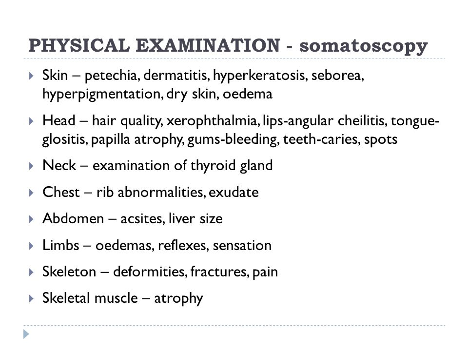PHYSICAL EXAMINATION - somatoscopy  Skin – petechia, dermatitis, hyperkeratosis, seborea, hyperpigmentation, dry skin, oedema  Head – hair quality, xerophthalmia, lips-angular cheilitis, tongue- glositis, papilla atrophy, gums-bleeding, teeth-caries, spots  Neck – examination of thyroid gland  Chest – rib abnormalities, exudate  Abdomen – acsites, liver size  Limbs – oedemas, reflexes, sensation  Skeleton – deformities, fractures, pain  Skeletal muscle – atrophy