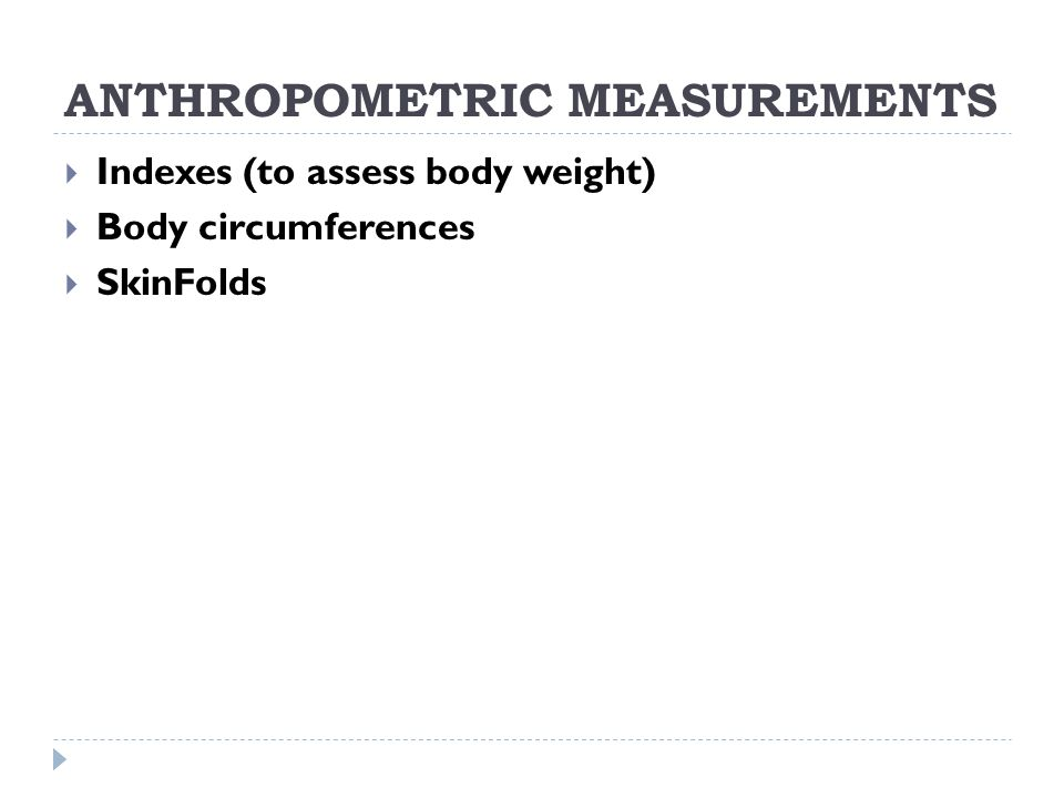 ANTHROPOMETRIC MEASUREMENTS  Indexes (to assess body weight)  Body circumferences  SkinFolds