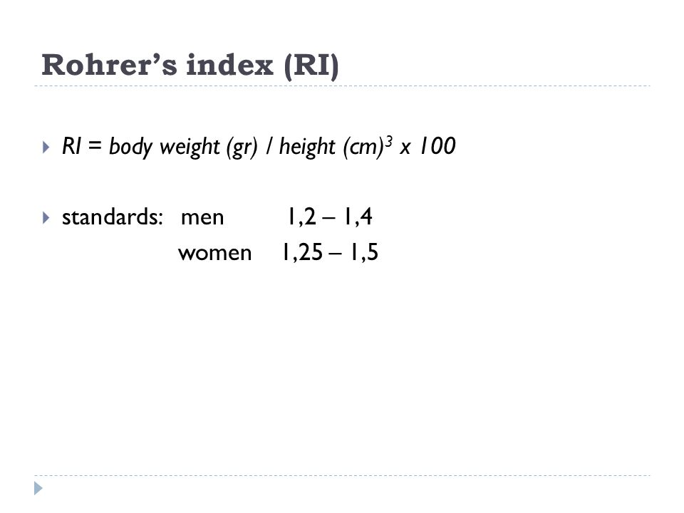 Rohrer's index (RI)  RI = body weight (gr) / height (cm) 3 x 100  standards: men 1,2 – 1,4 women 1,25 – 1,5