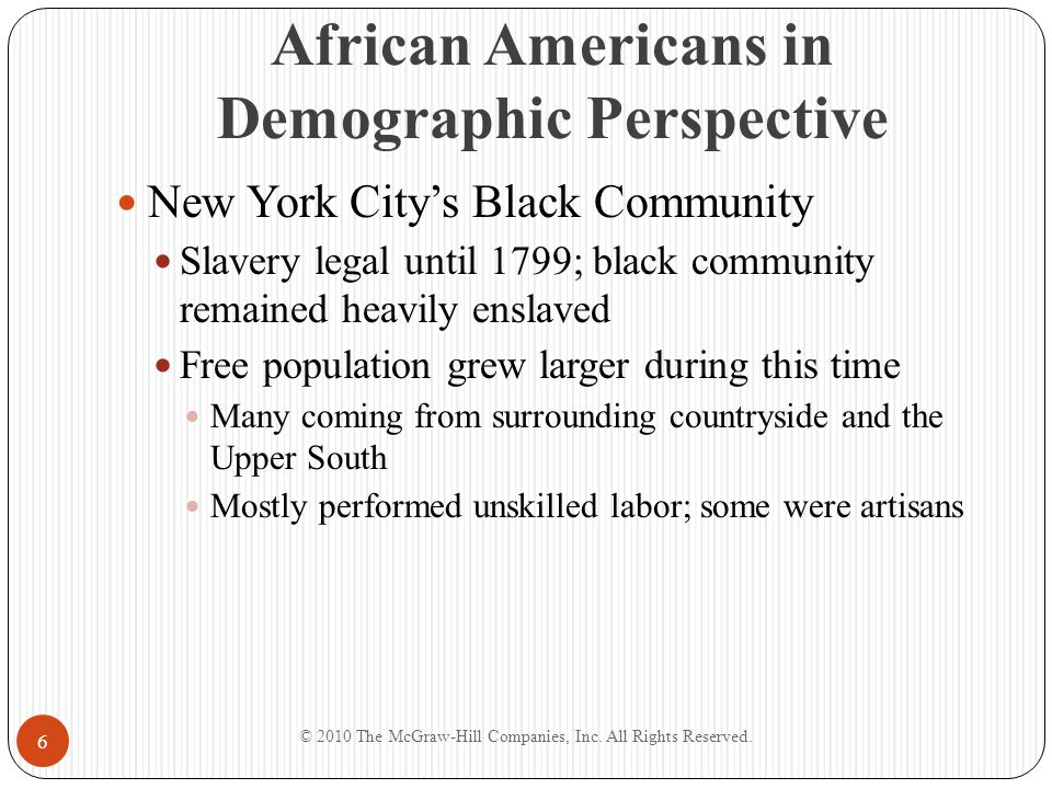 Building Community Institutions Institutions cornerstones of black communities Emerged as result of blacks' desire to participate in shared cultural traditions Independent Black Churches Organized in both North and South First Great Awakening Religious revivals attracting blacks to evangelical antislavery Methodists and Baptists © 2010 The McGraw-Hill Companies, Inc.