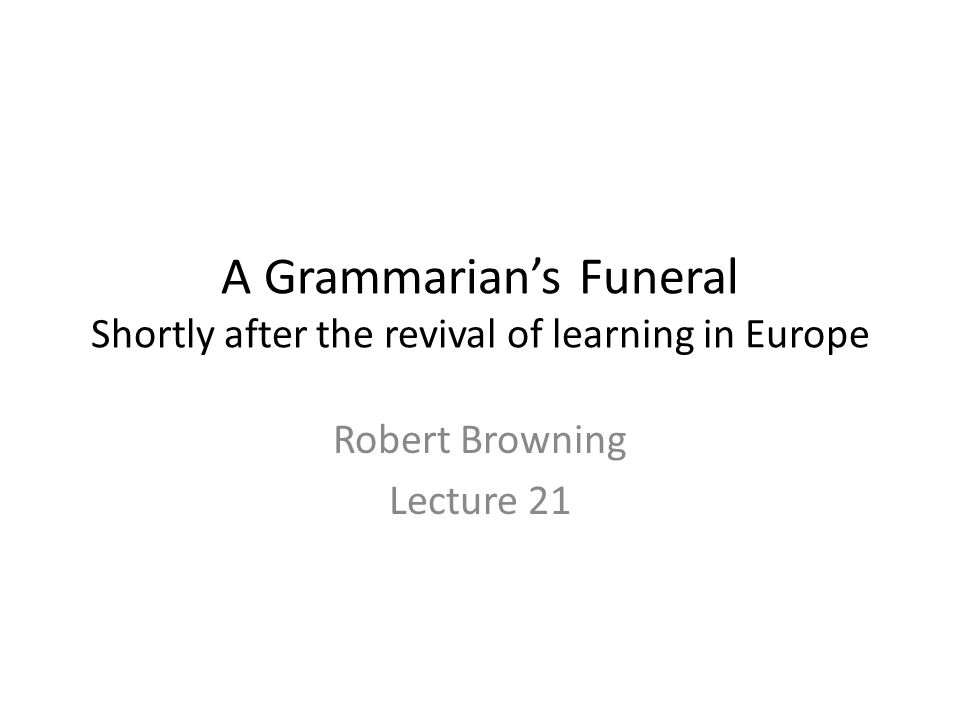 A Grammarian's Funeral Shortly after the revival of learning in Europe Robert Browning Lecture 21