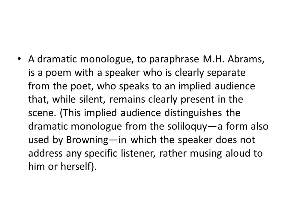 A dramatic monologue, to paraphrase M.H. Abrams, is a poem with a speaker who is clearly separate from the poet, who speaks to an implied audience tha