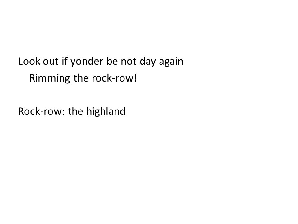 Look out if yonder be not day again Rimming the rock-row! Rock-row: the highland