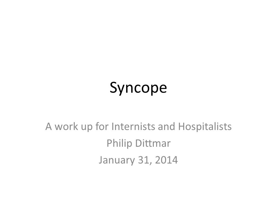 Syncope A work up for Internists and Hospitalists Philip Dittmar January 31, 2014