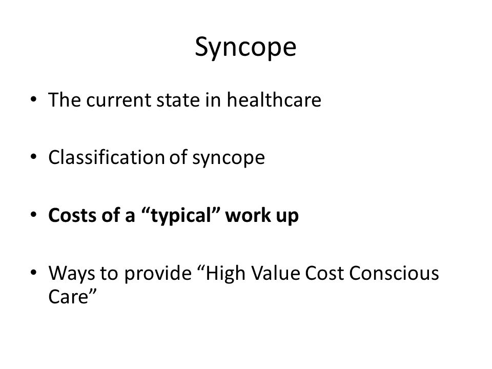 Syncope The current state in healthcare Classification of syncope Costs of a typical work up Ways to provide High Value Cost Conscious Care