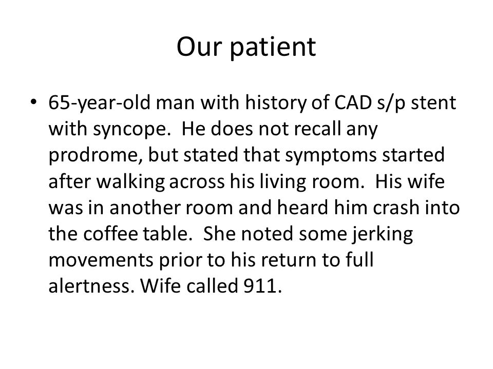 Our patient 65-year-old man with history of CAD s/p stent with syncope. He does not recall any prodrome, but stated that symptoms started after walkin